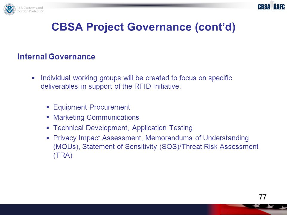 CBSA Project Governance (cont'd) Internal Governance  Individual working groups will be created to focus on specific deliverables in support of the RFID Initiative:  Equipment Procurement  Marketing Communications  Technical Development, Application Testing  Privacy Impact Assessment, Memorandums of Understanding (MOUs), Statement of Sensitivity (SOS)/Threat Risk Assessment (TRA) 77