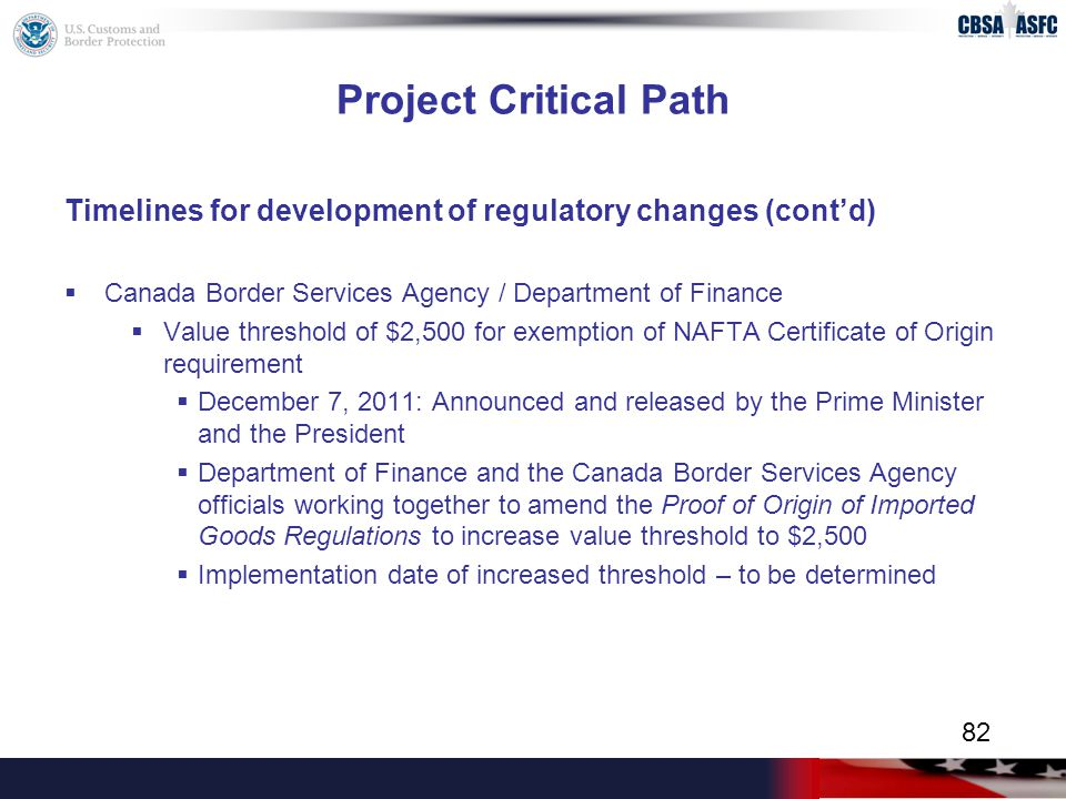 Project Critical Path Timelines for development of regulatory changes (cont'd)  Canada Border Services Agency / Department of Finance  Value threshold of $2,500 for exemption of NAFTA Certificate of Origin requirement  December 7, 2011: Announced and released by the Prime Minister and the President  Department of Finance and the Canada Border Services Agency officials working together to amend the Proof of Origin of Imported Goods Regulations to increase value threshold to $2,500  Implementation date of increased threshold – to be determined 82