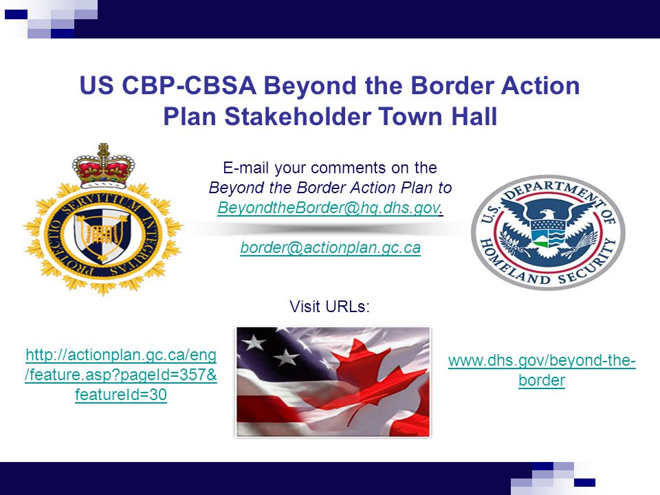 US CBP-CBSA Beyond the Border Action Plan Stakeholder Town Hall E-mail your comments on the Beyond the Border Action Plan to BeyondtheBorder@hq.dhs.gov.