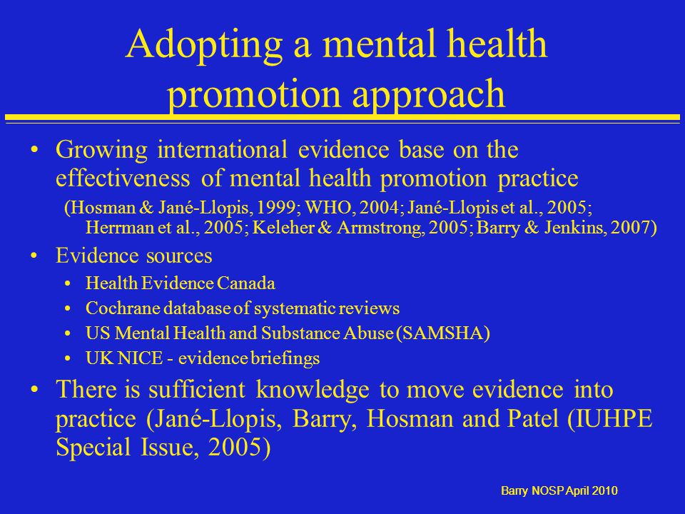 Barry NOSP April 2010 Adopting a mental health promotion approach Growing international evidence base on the effectiveness of mental health promotion practice (Hosman & Jané-Llopis, 1999; WHO, 2004; Jané-Llopis et al., 2005; Herrman et al., 2005; Keleher & Armstrong, 2005; Barry & Jenkins, 2007) Evidence sources Health Evidence Canada Cochrane database of systematic reviews US Mental Health and Substance Abuse (SAMSHA) UK NICE - evidence briefings There is sufficient knowledge to move evidence into practice (Jané-Llopis, Barry, Hosman and Patel (IUHPE Special Issue, 2005)