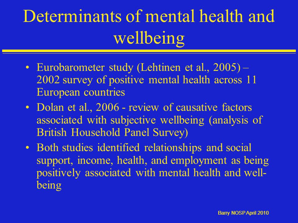 Barry NOSP April 2010 Determinants of mental health and wellbeing Eurobarometer study (Lehtinen et al., 2005) – 2002 survey of positive mental health across 11 European countries Dolan et al., 2006 - review of causative factors associated with subjective wellbeing (analysis of British Household Panel Survey) Both studies identified relationships and social support, income, health, and employment as being positively associated with mental health and well- being