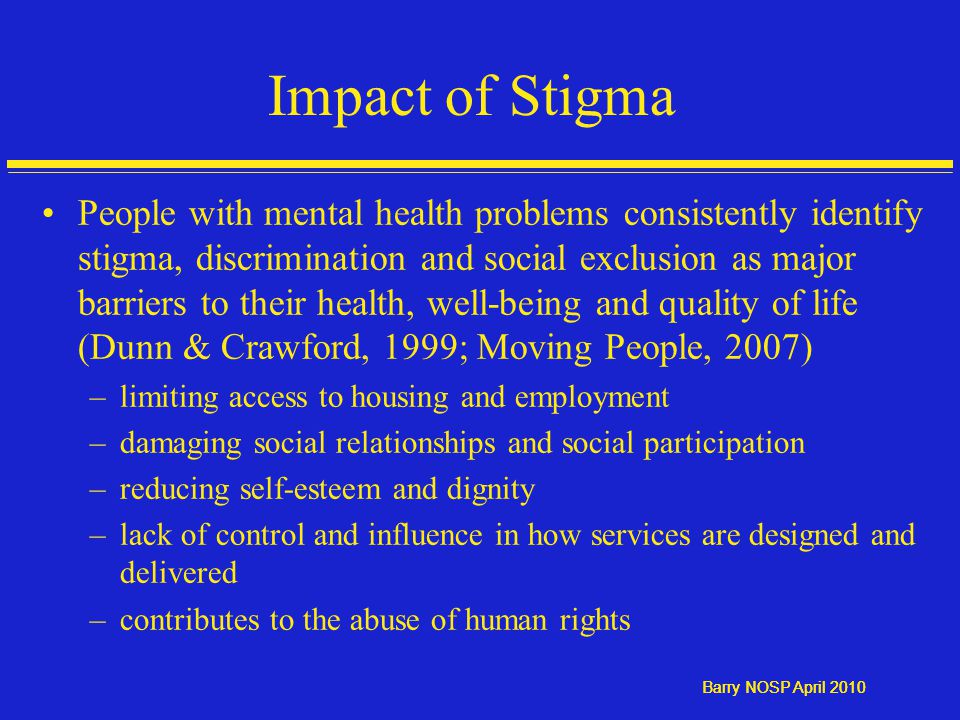 Barry NOSP April 2010 Impact of Stigma People with mental health problems consistently identify stigma, discrimination and social exclusion as major barriers to their health, well-being and quality of life (Dunn & Crawford, 1999; Moving People, 2007) –limiting access to housing and employment –damaging social relationships and social participation –reducing self-esteem and dignity –lack of control and influence in how services are designed and delivered –contributes to the abuse of human rights