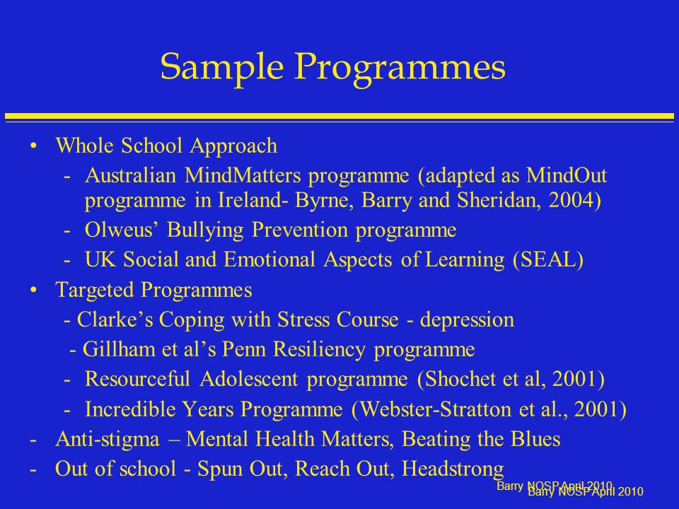 Barry NOSP April 2010 Sample Programmes Whole School Approach -Australian MindMatters programme (adapted as MindOut programme in Ireland- Byrne, Barry and Sheridan, 2004) -Olweus' Bullying Prevention programme -UK Social and Emotional Aspects of Learning (SEAL) Targeted Programmes - Clarke's Coping with Stress Course - depression - Gillham et al's Penn Resiliency programme -Resourceful Adolescent programme (Shochet et al, 2001) -Incredible Years Programme (Webster-Stratton et al., 2001) -Anti-stigma – Mental Health Matters, Beating the Blues -Out of school - Spun Out, Reach Out, Headstrong