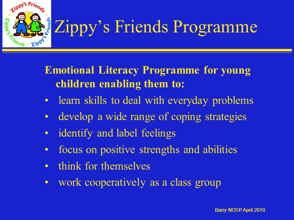 Barry NOSP April 2010 Zippy's Friends Programme Emotional Literacy Programme for young children enabling them to: learn skills to deal with everyday problems develop a wide range of coping strategies identify and label feelings focus on positive strengths and abilities think for themselves work cooperatively as a class group