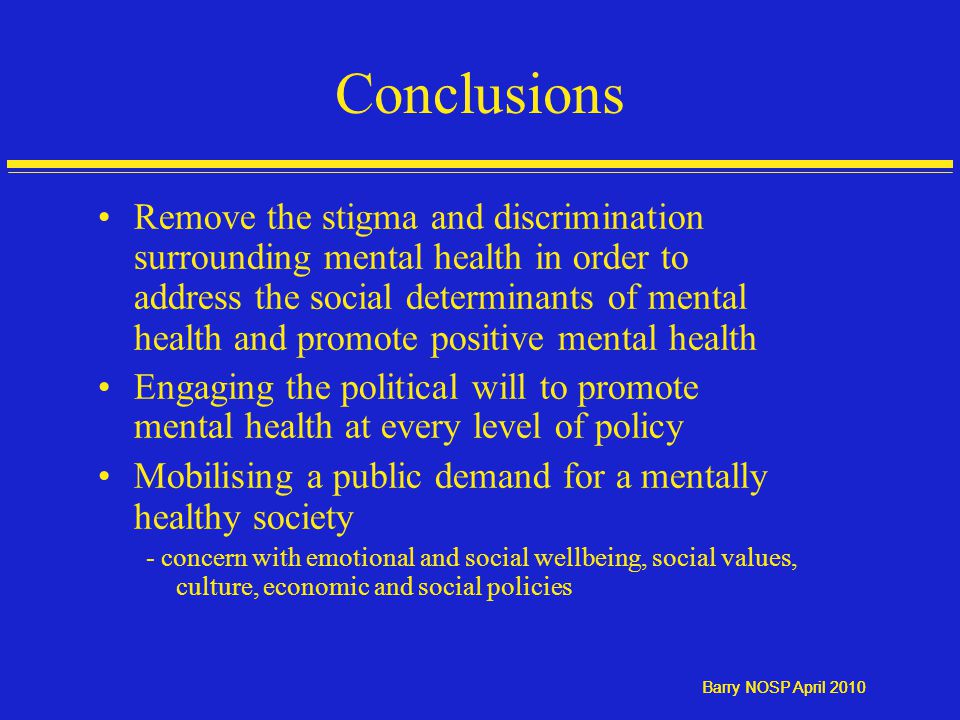 Barry NOSP April 2010 Conclusions Remove the stigma and discrimination surrounding mental health in order to address the social determinants of mental health and promote positive mental health Engaging the political will to promote mental health at every level of policy Mobilising a public demand for a mentally healthy society - concern with emotional and social wellbeing, social values, culture, economic and social policies
