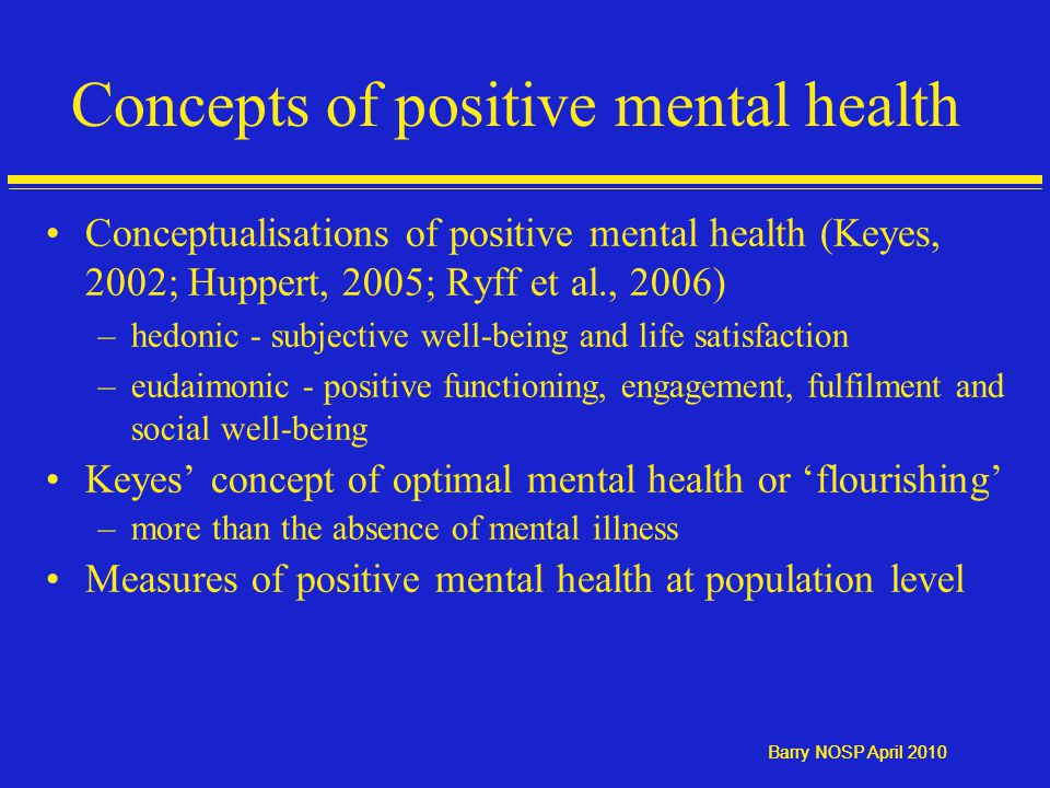 Barry NOSP April 2010 Concepts of positive mental health Conceptualisations of positive mental health (Keyes, 2002; Huppert, 2005; Ryff et al., 2006) –hedonic - subjective well-being and life satisfaction –eudaimonic - positive functioning, engagement, fulfilment and social well-being Keyes' concept of optimal mental health or 'flourishing' –more than the absence of mental illness Measures of positive mental health at population level