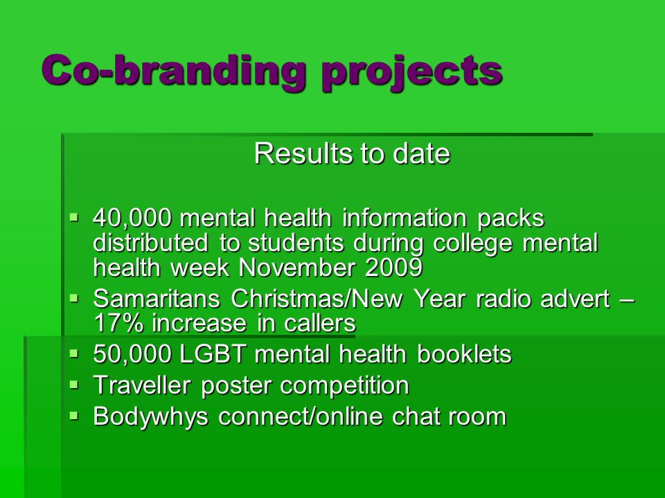 Co-branding projects Results to date  40,000 mental health information packs distributed to students during college mental health week November 2009  Samaritans Christmas/New Year radio advert – 17% increase in callers  50,000 LGBT mental health booklets  Traveller poster competition  Bodywhys connect/online chat room