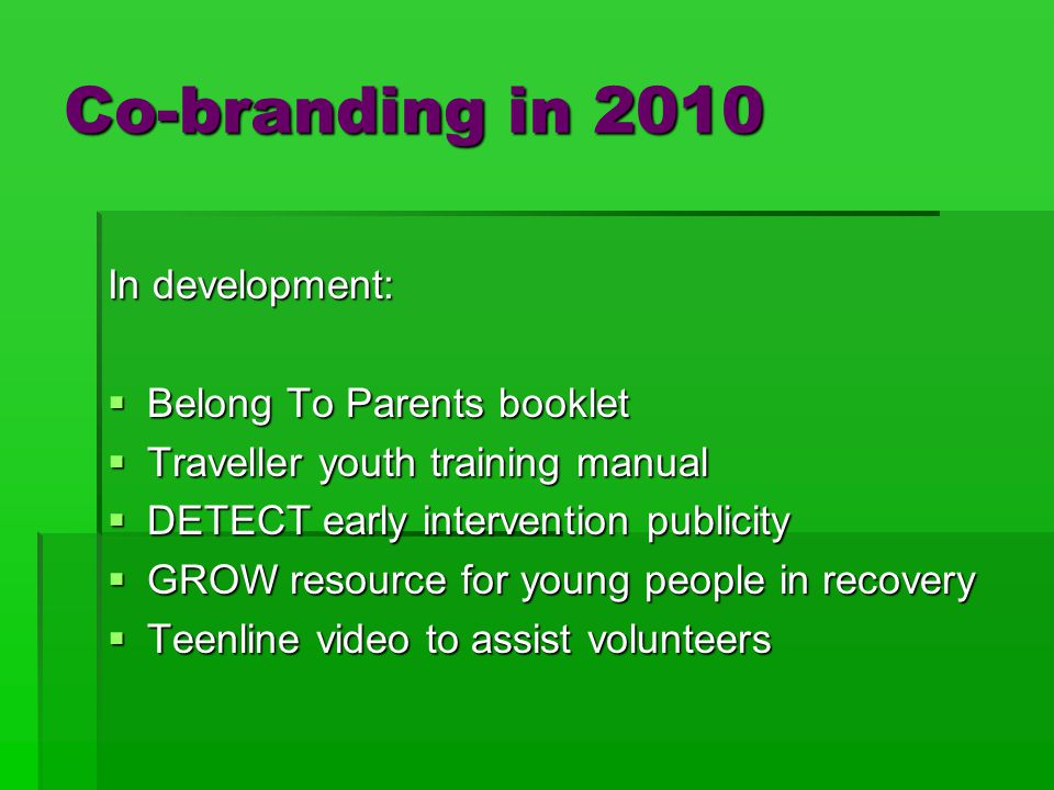 Co-branding in 2010 In development:  Belong To Parents booklet  Traveller youth training manual  DETECT early intervention publicity  GROW resource for young people in recovery  Teenline video to assist volunteers