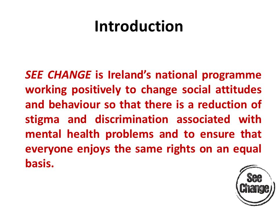 Introduction SEE CHANGE is Ireland's national programme working positively to change social attitudes and behaviour so that there is a reduction of stigma and discrimination associated with mental health problems and to ensure that everyone enjoys the same rights on an equal basis.