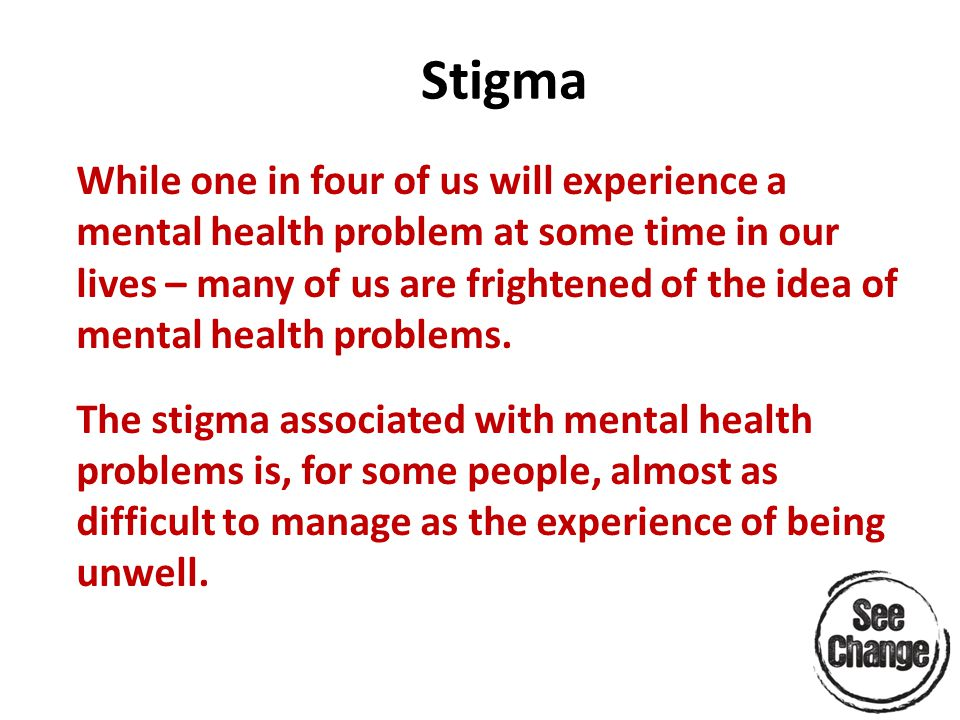 Stigma While one in four of us will experience a mental health problem at some time in our lives – many of us are frightened of the idea of mental health problems.
