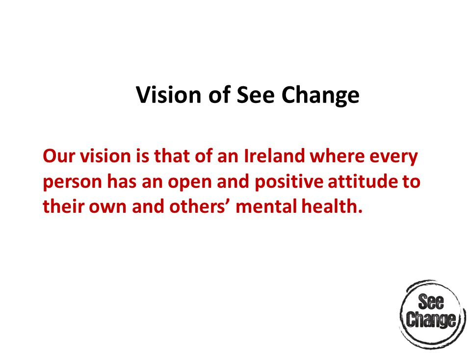 Vision of See Change Our vision is that of an Ireland where every person has an open and positive attitude to their own and others' mental health.