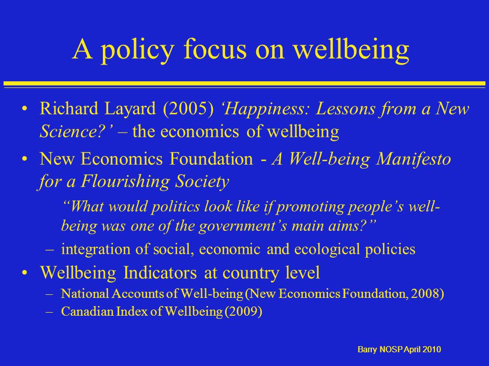 Barry NOSP April 2010 A policy focus on wellbeing Richard Layard (2005) 'Happiness: Lessons from a New Science ' – the economics of wellbeing New Economics Foundation - A Well-being Manifesto for a Flourishing Society What would politics look like if promoting people's well- being was one of the government's main aims –integration of social, economic and ecological policies Wellbeing Indicators at country level –National Accounts of Well-being (New Economics Foundation, 2008) –Canadian Index of Wellbeing (2009)