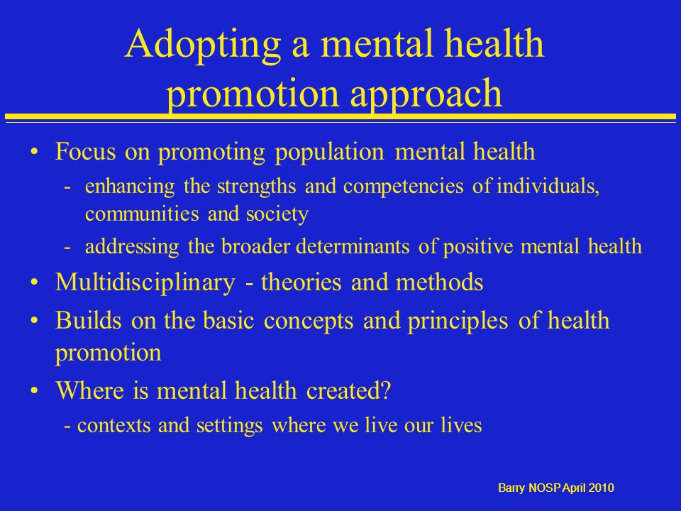 Barry NOSP April 2010 Adopting a mental health promotion approach Focus on promoting population mental health -enhancing the strengths and competencies of individuals, communities and society -addressing the broader determinants of positive mental health Multidisciplinary - theories and methods Builds on the basic concepts and principles of health promotion Where is mental health created.
