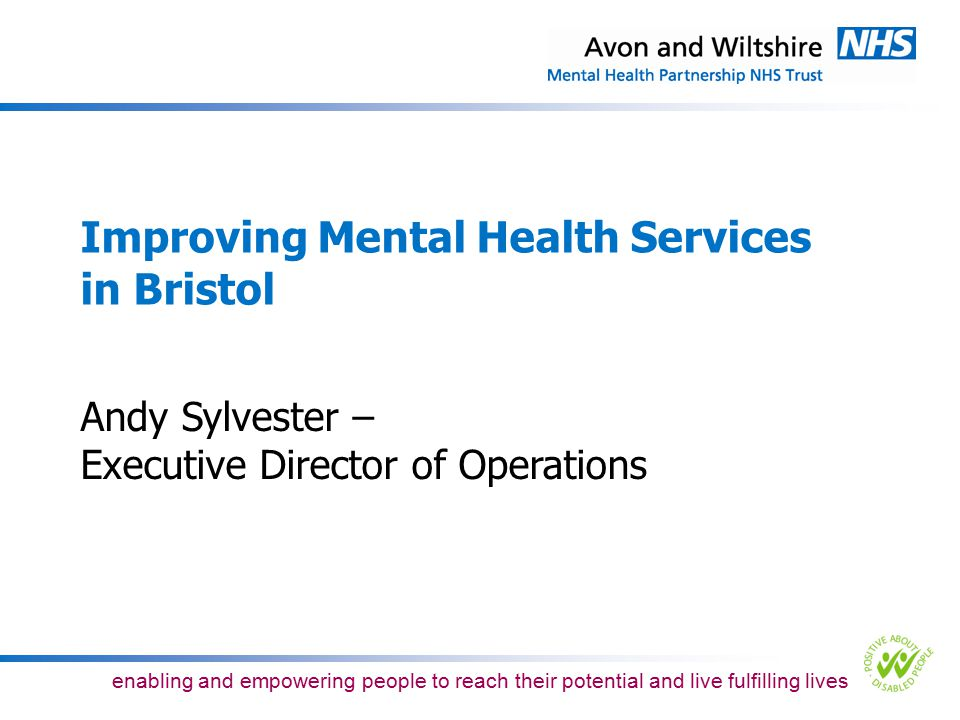 enabling and empowering people to reach their potential and live fulfilling lives Aims of Bristol's liaison & later life services Flexibility –Early assessment at GP surgery, local clinic, at home, in hospital or in a care setting –Local emphasis, integrated with family care – no thresholds or bureaucracy –Problem solving approach rather than diagnosis based Speed –Rapid response to requests for advice and quick access to specialist community based complex intervention team for ongoing care and support where needed