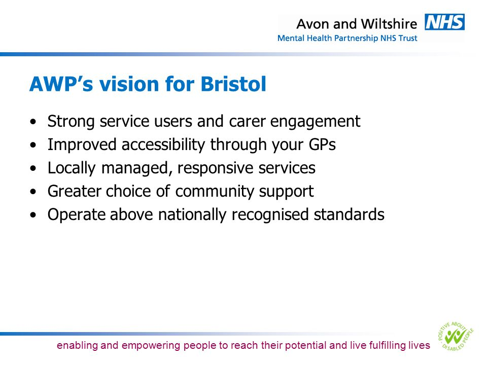 enabling and empowering people to reach their potential and live fulfilling lives Planned changes No longer providing inpatient beds for older people at Southmead Hospital will release existing resource to further invest in our plans for improving services in Bristol More comprehensive and therapeutic community-based services will be delivered including expanded memory, liaison and support to people in care homes Consolidation of high quality, specialised inpatient services in one location in Bristol (Callington Road Hospital) also means on-site access to the full range of community and therapeutic support services