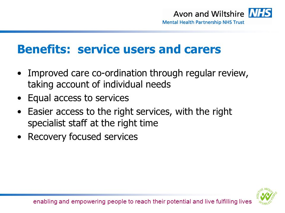 enabling and empowering people to reach their potential and live fulfilling lives Proposed adult inpatient model of care 52 adult acute inpatient beds –19 Silver Birch Ward, 23 Lime Ward, 10 Weston Ward –A reduction of one acute inpatient bed No HDU beds –A reduction of eight HDU beds and re-patterning the four HDU beds on Lime Ward into Acute beds through transferring the four acute beds from Weston Ward to Callington Road as part of the Southmead project