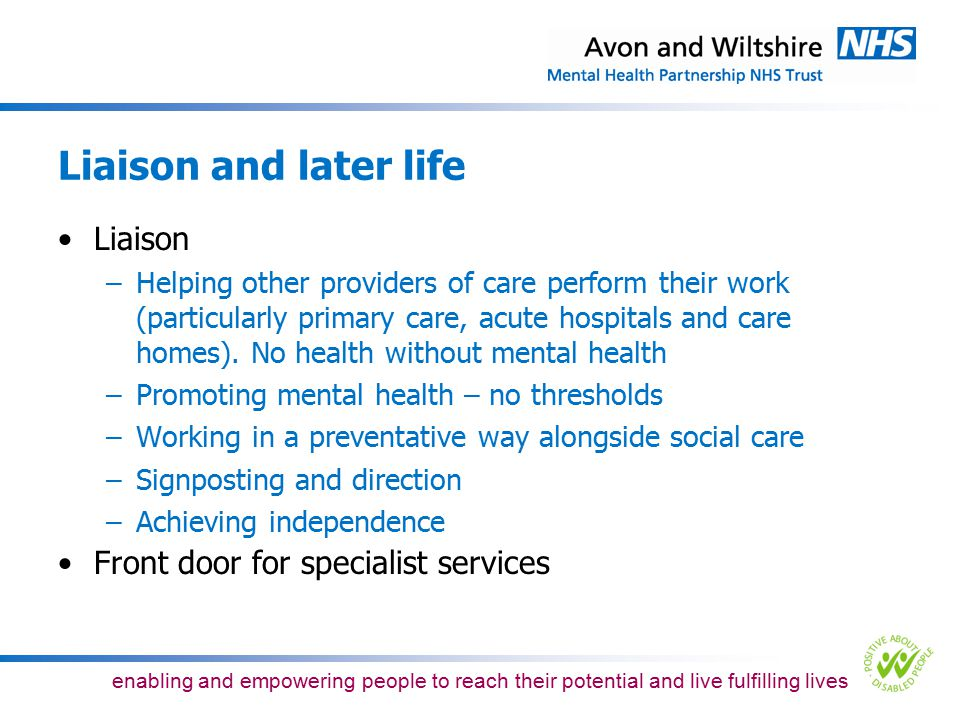 enabling and empowering people to reach their potential and live fulfilling lives Modernising mental health services in Bristol Five themed objectives: –Have a locally accountable Bristol structure –Ensure greater partnership and interface working –Provide clearer routes into and services that are easier to access –Provide dementia as a distinct care pathway –Have prevention and early intervention as the default position