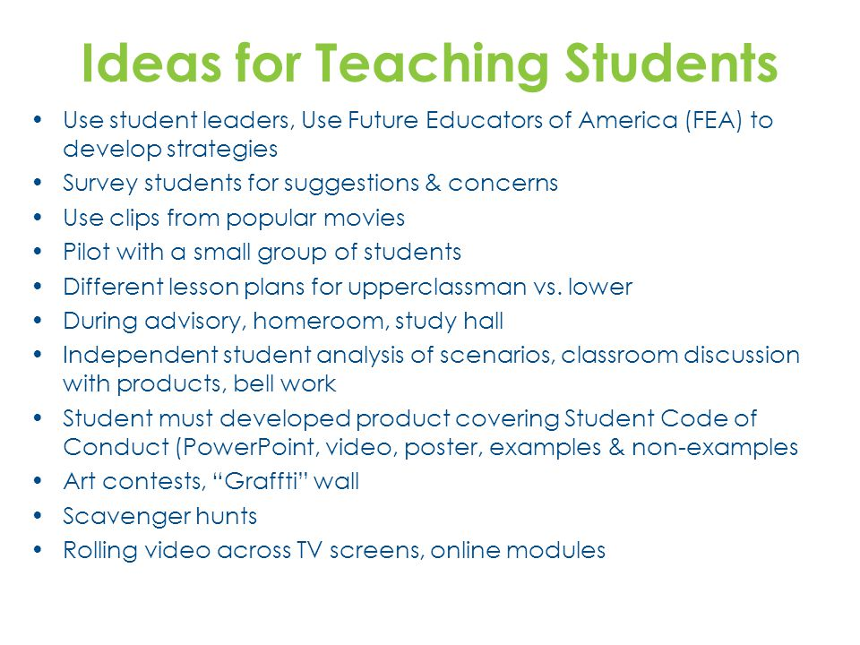 Ideas for Teaching Students Use student leaders, Use Future Educators of America (FEA) to develop strategies Survey students for suggestions & concerns Use clips from popular movies Pilot with a small group of students Different lesson plans for upperclassman vs.