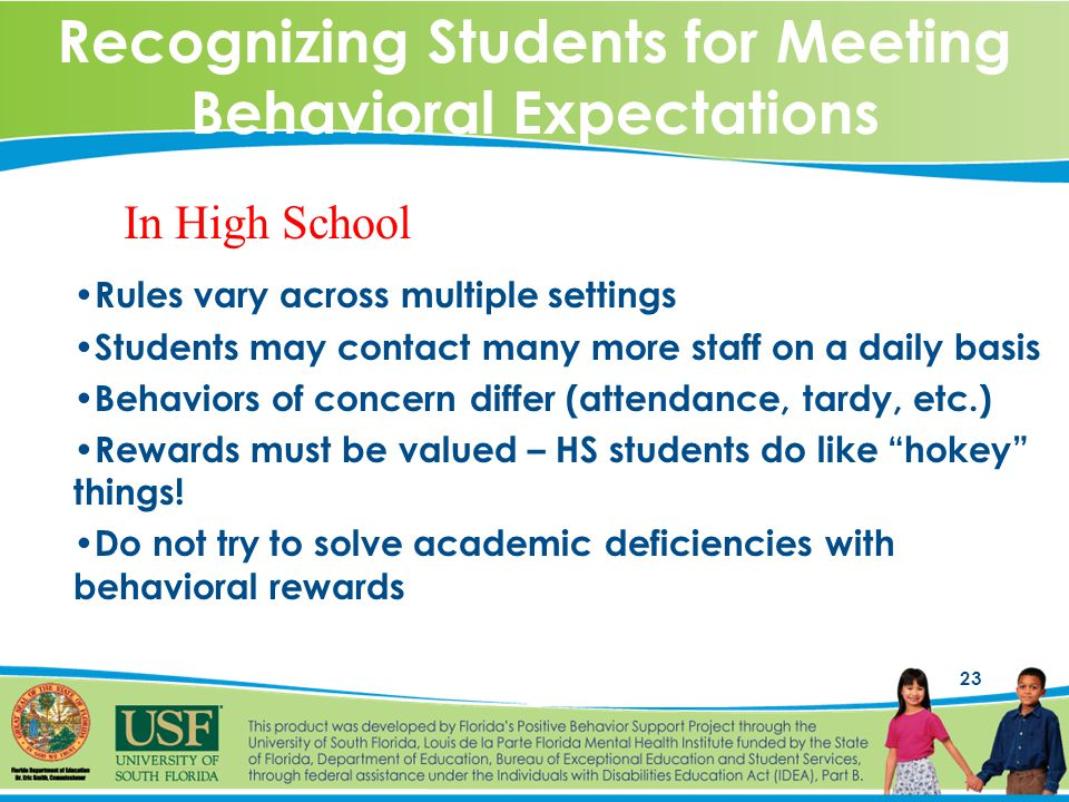 23 Recognizing Students for Meeting Behavioral Expectations Rules vary across multiple settings Students may contact many more staff on a daily basis Behaviors of concern differ (attendance, tardy, etc.) Rewards must be valued – HS students do like hokey things.