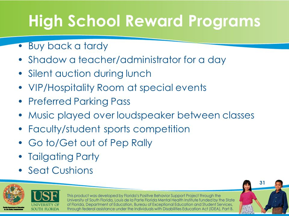 31 High School Reward Programs Buy back a tardy Shadow a teacher/administrator for a day Silent auction during lunch VIP/Hospitality Room at special events Preferred Parking Pass Music played over loudspeaker between classes Faculty/student sports competition Go to/Get out of Pep Rally Tailgating Party Seat Cushions