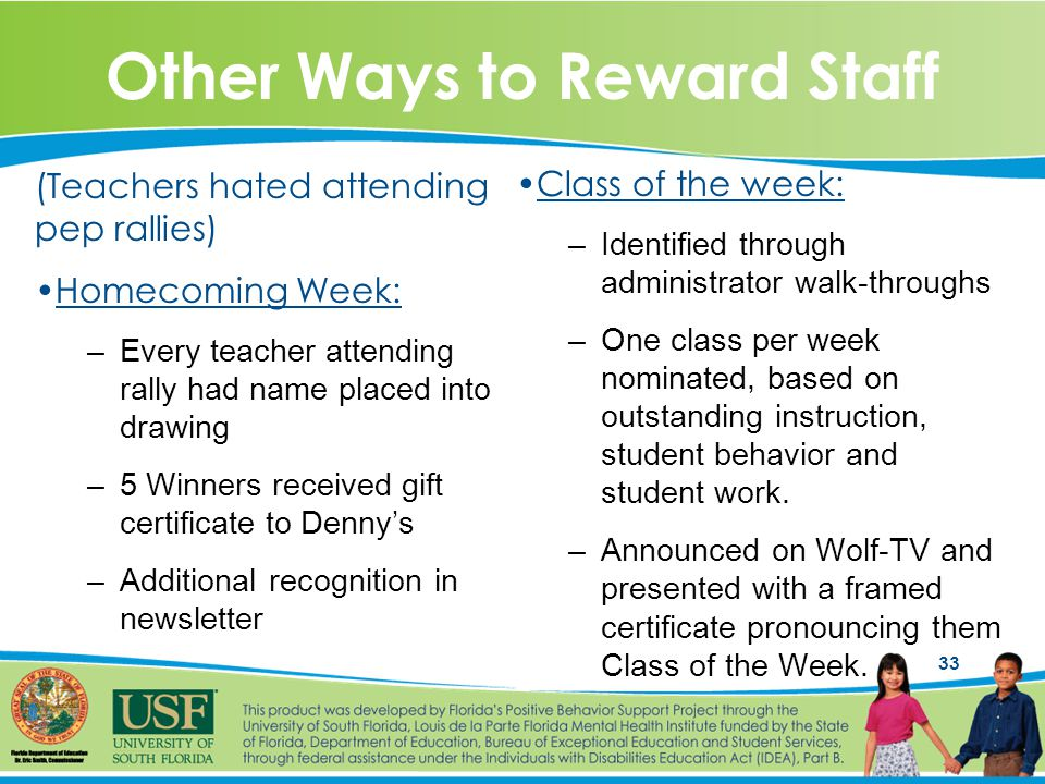 33 Other Ways to Reward Staff (Teachers hated attending pep rallies) Homecoming Week: –Every teacher attending rally had name placed into drawing –5 Winners received gift certificate to Denny's –Additional recognition in newsletter Class of the week: –Identified through administrator walk-throughs –One class per week nominated, based on outstanding instruction, student behavior and student work.