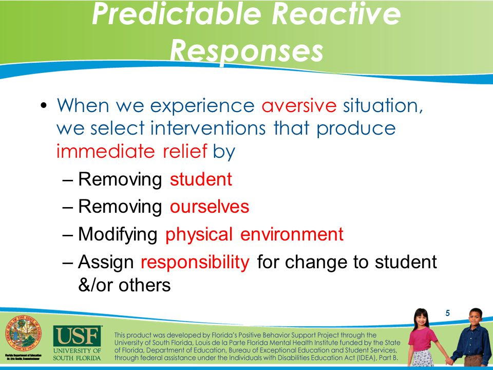 5 Predictable Reactive Responses When we experience aversive situation, we select interventions that produce immediate relief by –Removing student –Removing ourselves –Modifying physical environment –Assign responsibility for change to student &/or others