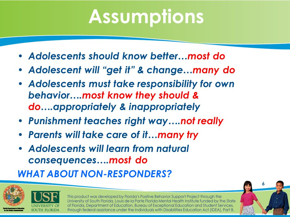 6 Assumptions Adolescents should know better…most do Adolescent will get it & change…many do Adolescents must take responsibility for own behavior….most know they should & do….appropriately & inappropriately Punishment teaches right way….not really Parents will take care of it…many try Adolescents will learn from natural consequences….most do WHAT ABOUT NON-RESPONDERS