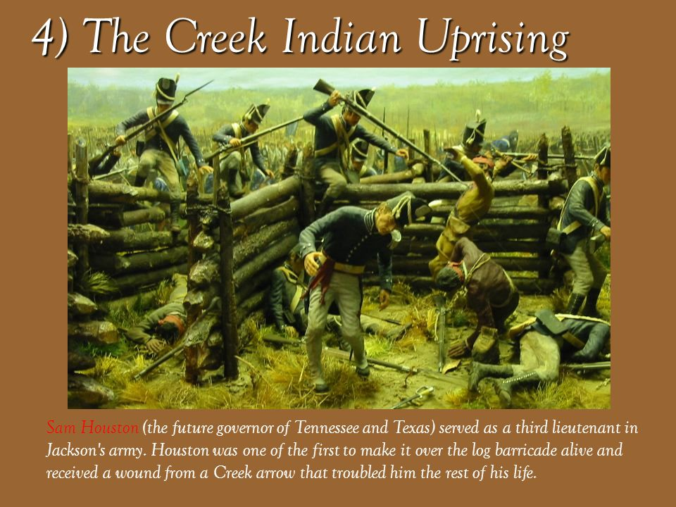 4) The Creek Indian Uprising On March 27, 1814, United States forces and Indian allies under General Andrew Jackson defeated the Red Sticks, a part of the Creek Indian tribe inspired by the Shawnee leader Tecumseh, effectively ending the Creek War.