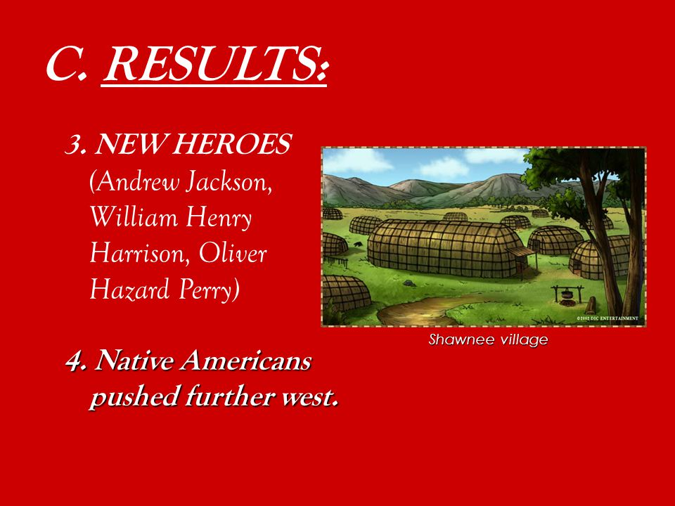 3. NEW HEROES (Andrew Jackson, William Henry Harrison, Oliver Hazard Perry) (Andrew Jackson, William Henry Harrison, Oliver Hazard Perry) C. RESULTS: