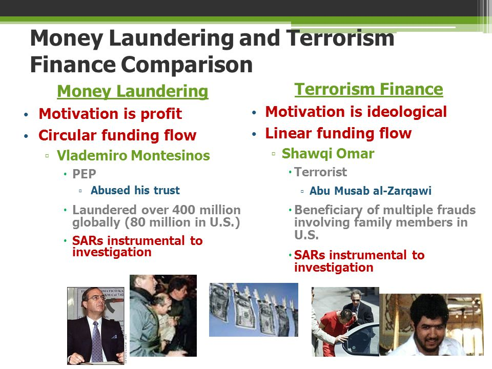 Money Laundering and Terrorism Finance Comparison Money Laundering Motivation is profit Circular funding flow ▫ Vlademiro Montesinos  PEP ▫ Abused hi
