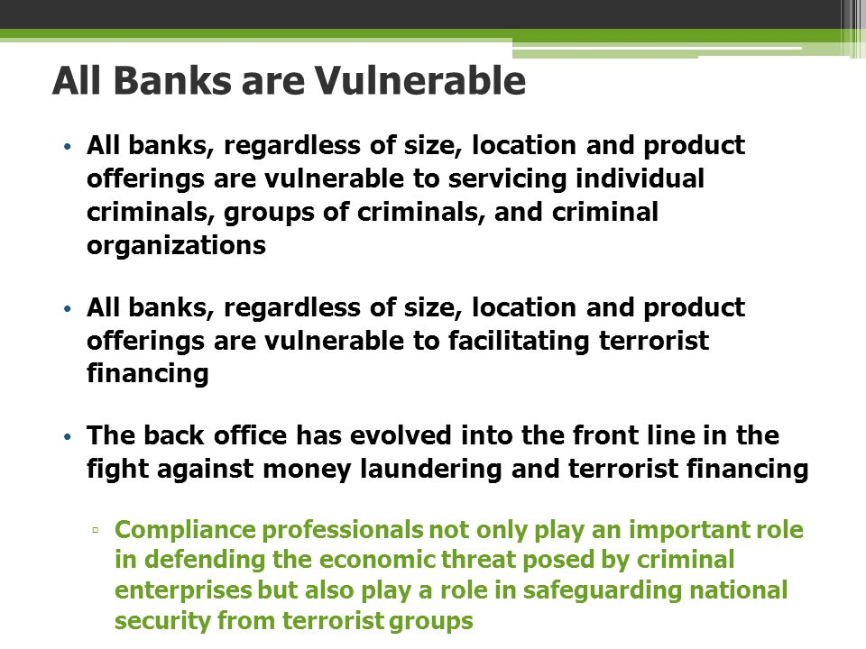 All Banks are Vulnerable All banks, regardless of size, location and product offerings are vulnerable to servicing individual criminals, groups of cri