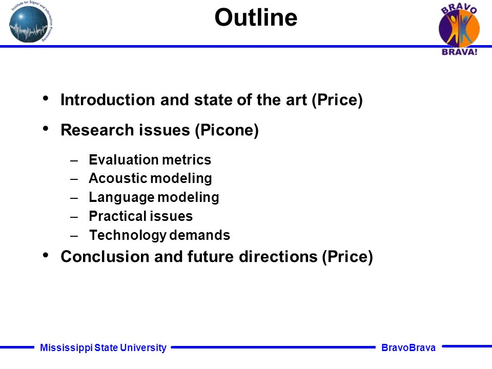 BravoBrava Mississippi State University Conclusion and Future Directions Limitations on Applications Recognition performance, especially in error recovery Natural language understanding (speech differs from text) –Speech unfolds linearly in time –Speech is more indeterminate than text –Speech has different syntax and semantics –Prosody differs from punctuation Cost to develop applications (too few experts) Cost to integrate/interoperate with other technologies New capabilities – When did he say Y and was he angry? –Scanning, refocusing quickly (browsing) –Proactive information: Match past pattern, find novel aspects –Gist, summarize, translate for different purposes