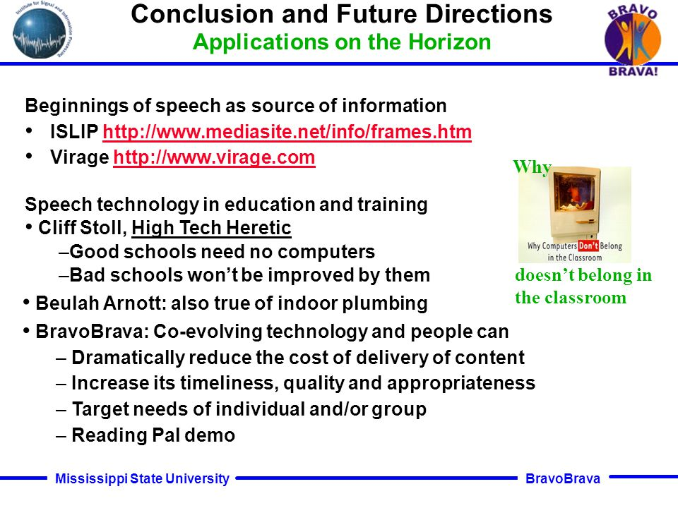 BravoBrava Mississippi State University Conclusion and Future Directions Limitations on Applications Recognition performance, especially in error recovery Natural language understanding (speech differs from text) –Speech unfolds linearly in time –Speech is more indeterminate than text –Speech has different syntax and semantics –Prosody differs from punctuation Cost to develop applications (too few experts) Cost to integrate/interoperate with other technologies New capabilities – When did he say Y and was he angry –Scanning, refocusing quickly (browsing) –Proactive information: Match past pattern, find novel aspects –Gist, summarize, translate for different purposes