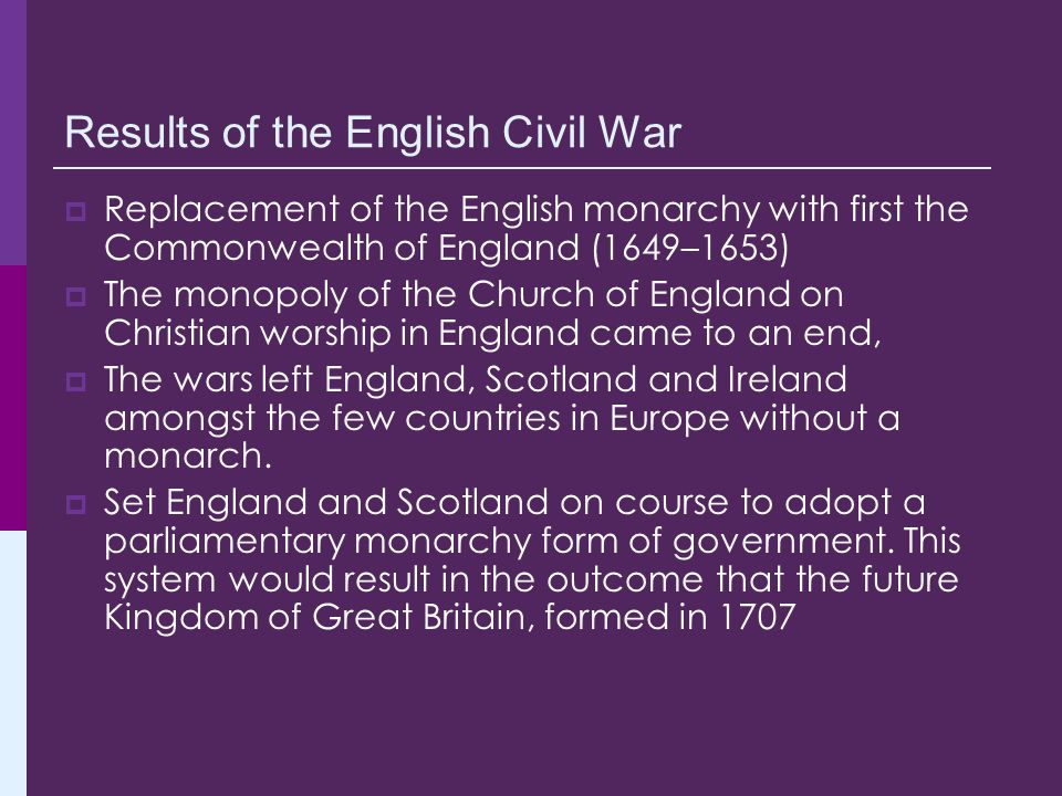 Results of the English Civil War  Replacement of the English monarchy with first the Commonwealth of England (1649–1653)  The monopoly of the Church of England on Christian worship in England came to an end,  The wars left England, Scotland and Ireland amongst the few countries in Europe without a monarch.