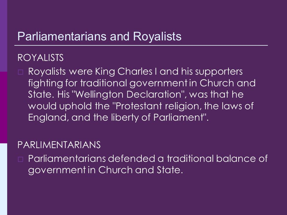 Parliamentarians and Royalists ROYALISTS  Royalists were King Charles I and his supporters fighting for traditional government in Church and State. H