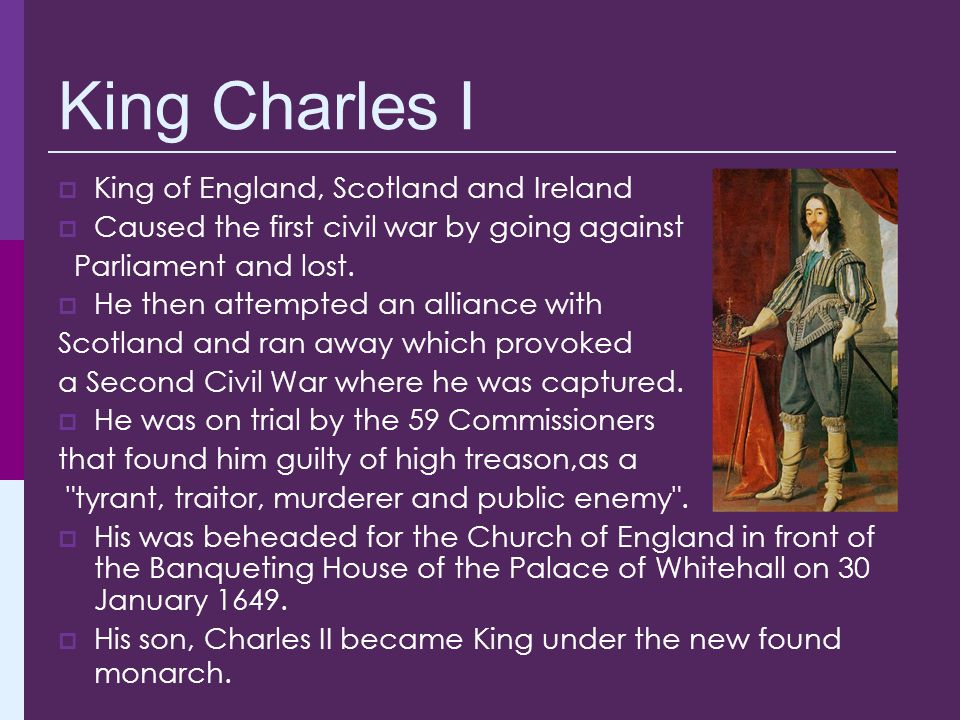King Charles I  King of England, Scotland and Ireland  Caused the first civil war by going against Parliament and lost.  He then attempted an allia
