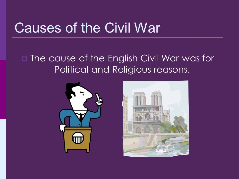  The cause of the English Civil War was for Political and Religious reasons. Causes of the Civil War