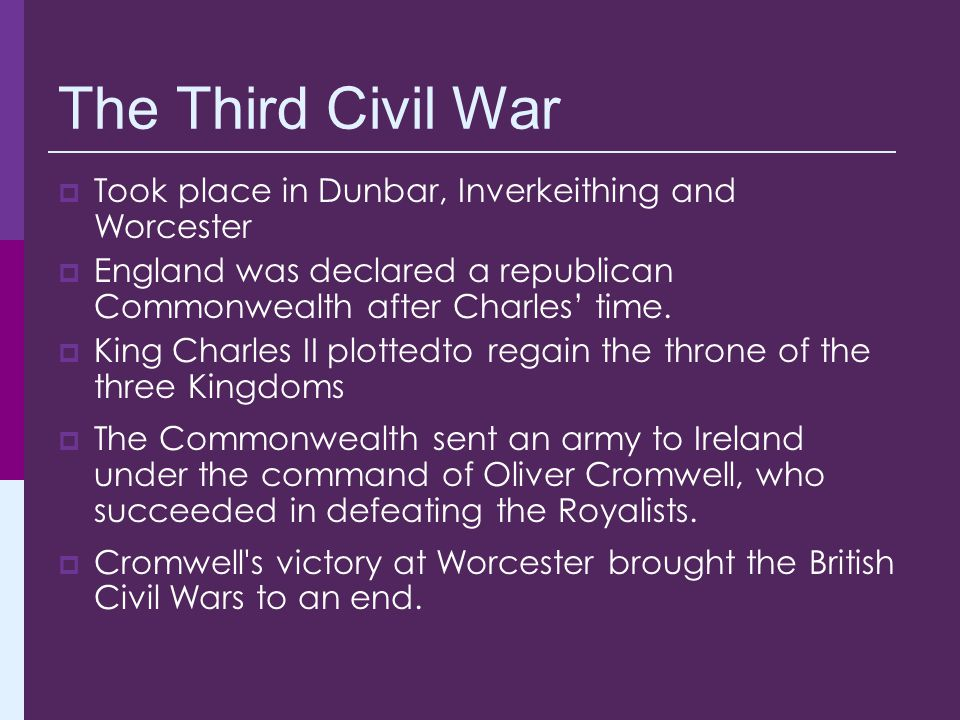 The Third Civil War  Took place in Dunbar, Inverkeithing and Worcester  England was declared a republican Commonwealth after Charles' time.  King C