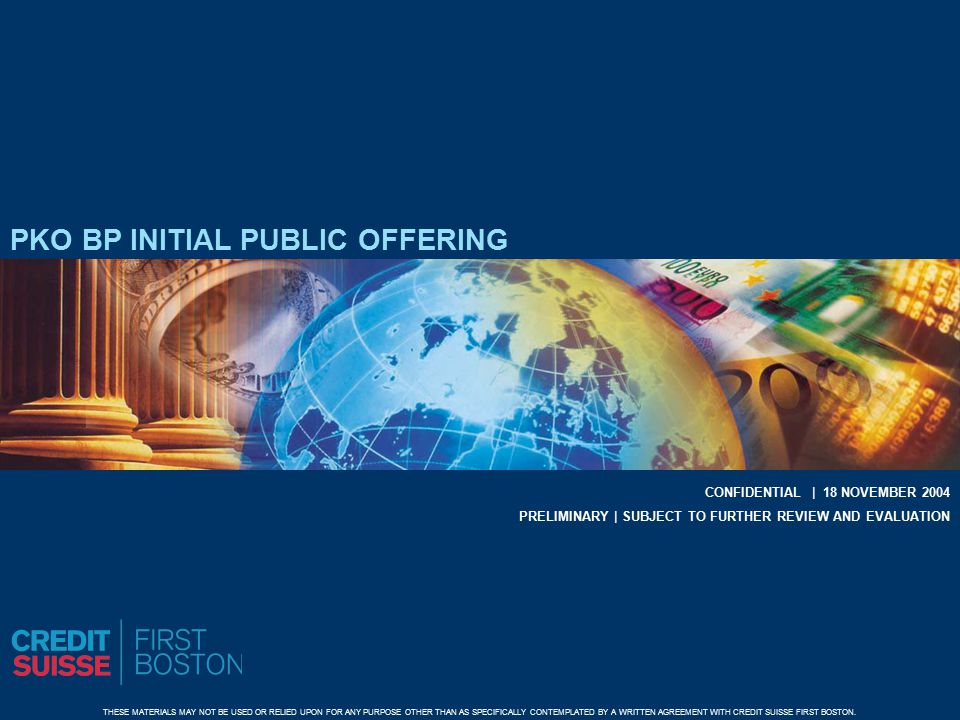 PKO BP INITIAL PUBLIC OFFERING CONFIDENTIAL | 18 NOVEMBER 2004 THESE MATERIALS MAY NOT BE USED OR RELIED UPON FOR ANY PURPOSE OTHER THAN AS SPECIFICALLY CONTEMPLATED BY A WRITTEN AGREEMENT WITH CREDIT SUISSE FIRST BOSTON.