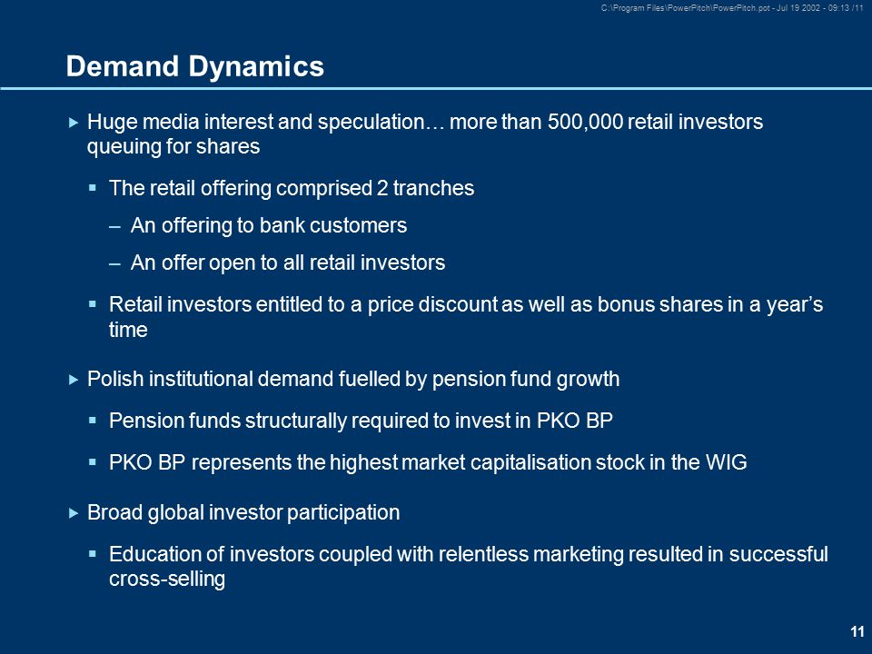 11 C:\Program Files\PowerPitch\PowerPitch.pot - Jul 19 2002 - 09:13 /11 Demand Dynamics  Huge media interest and speculation… more than 500,000 retail investors queuing for shares  The retail offering comprised 2 tranches –An offering to bank customers –An offer open to all retail investors  Retail investors entitled to a price discount as well as bonus shares in a year's time  Polish institutional demand fuelled by pension fund growth  Pension funds structurally required to invest in PKO BP  PKO BP represents the highest market capitalisation stock in the WIG  Broad global investor participation  Education of investors coupled with relentless marketing resulted in successful cross-selling