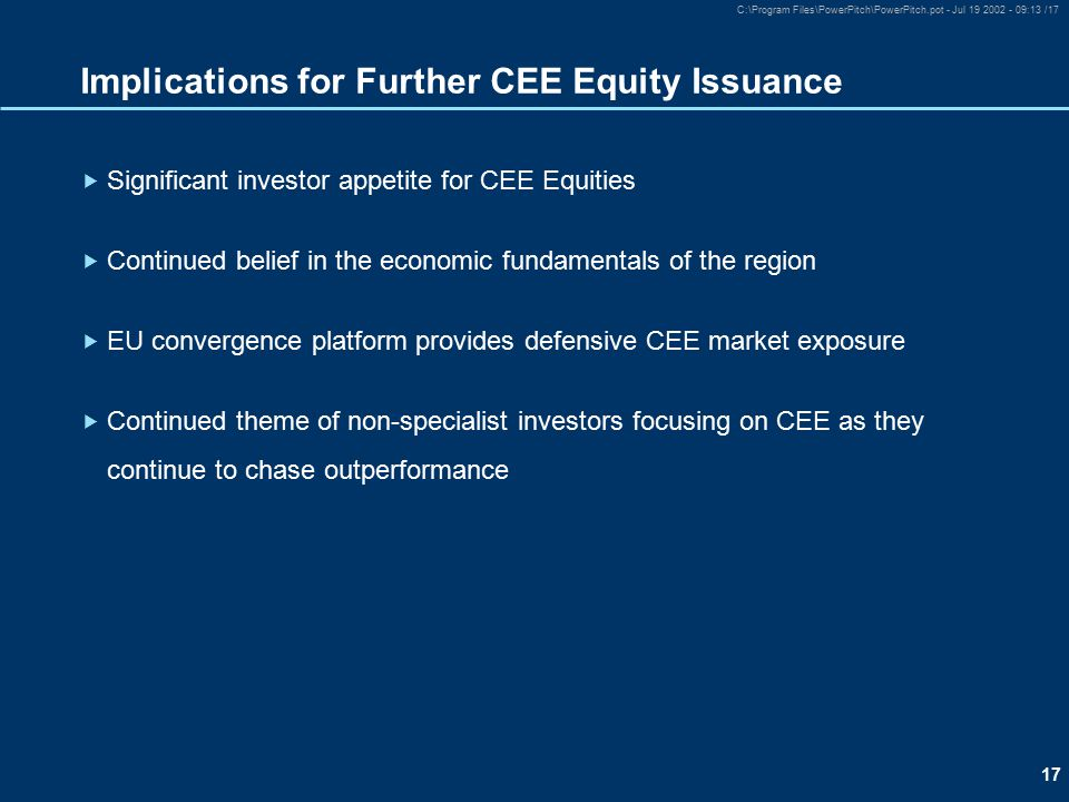 17 C:\Program Files\PowerPitch\PowerPitch.pot - Jul 19 2002 - 09:13 /17 Implications for Further CEE Equity Issuance  Significant investor appetite for CEE Equities  Continued belief in the economic fundamentals of the region  EU convergence platform provides defensive CEE market exposure  Continued theme of non-specialist investors focusing on CEE as they continue to chase outperformance