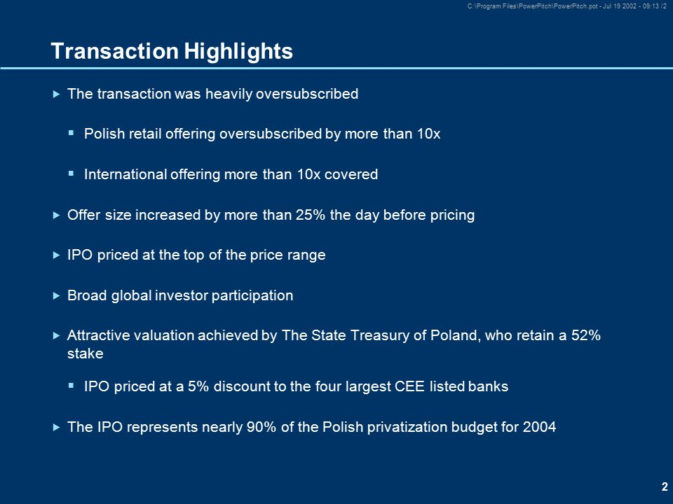 2 C:\Program Files\PowerPitch\PowerPitch.pot - Jul 19 2002 - 09:13 /2 Transaction Highlights  The transaction was heavily oversubscribed  Polish retail offering oversubscribed by more than 10x  International offering more than 10x covered  Offer size increased by more than 25% the day before pricing  IPO priced at the top of the price range  Broad global investor participation  Attractive valuation achieved by The State Treasury of Poland, who retain a 52% stake  IPO priced at a 5% discount to the four largest CEE listed banks  The IPO represents nearly 90% of the Polish privatization budget for 2004