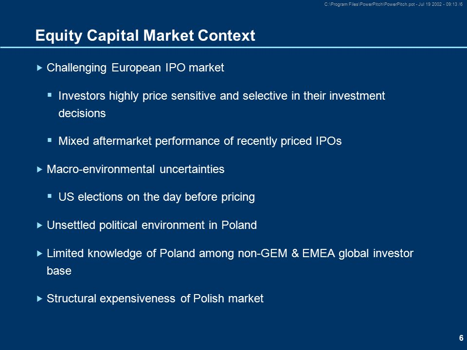 6 C:\Program Files\PowerPitch\PowerPitch.pot - Jul 19 2002 - 09:13 /6 Equity Capital Market Context  Challenging European IPO market  Investors highly price sensitive and selective in their investment decisions  Mixed aftermarket performance of recently priced IPOs  Macro-environmental uncertainties  US elections on the day before pricing  Unsettled political environment in Poland  Limited knowledge of Poland among non-GEM & EMEA global investor base  Structural expensiveness of Polish market