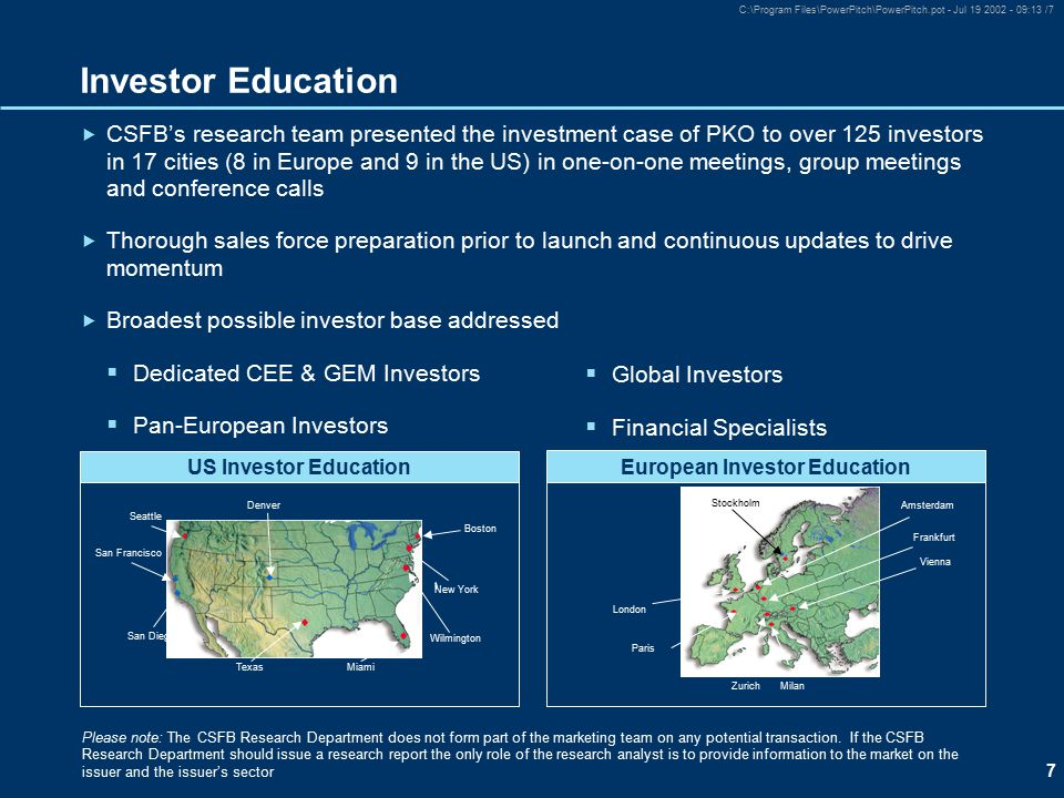 7 C:\Program Files\PowerPitch\PowerPitch.pot - Jul 19 2002 - 09:13 /7 Investor Education  CSFB's research team presented the investment case of PKO to over 125 investors in 17 cities (8 in Europe and 9 in the US) in one-on-one meetings, group meetings and conference calls  Thorough sales force preparation prior to launch and continuous updates to drive momentum  Broadest possible investor base addressed  Dedicated CEE & GEM Investors  Pan-European Investors Please note: The CSFB Research Department does not form part of the marketing team on any potential transaction.