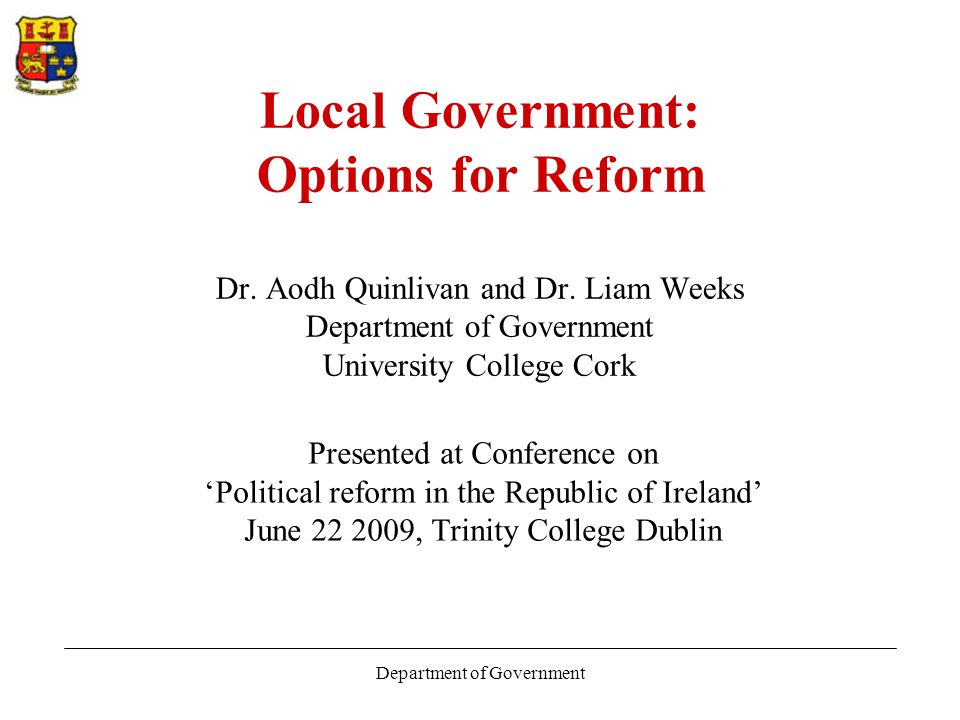 Department of Government Problems with local government - Finance The litmus test for central government's commitment to local democracy Expenditure of more than €10 billion per annum Abolition of domestic rates and agricultural rates Succession of reports ignored (KPMG, Indecon etc.) Disproportionate burden on business sector Commission on Taxation – property tax.