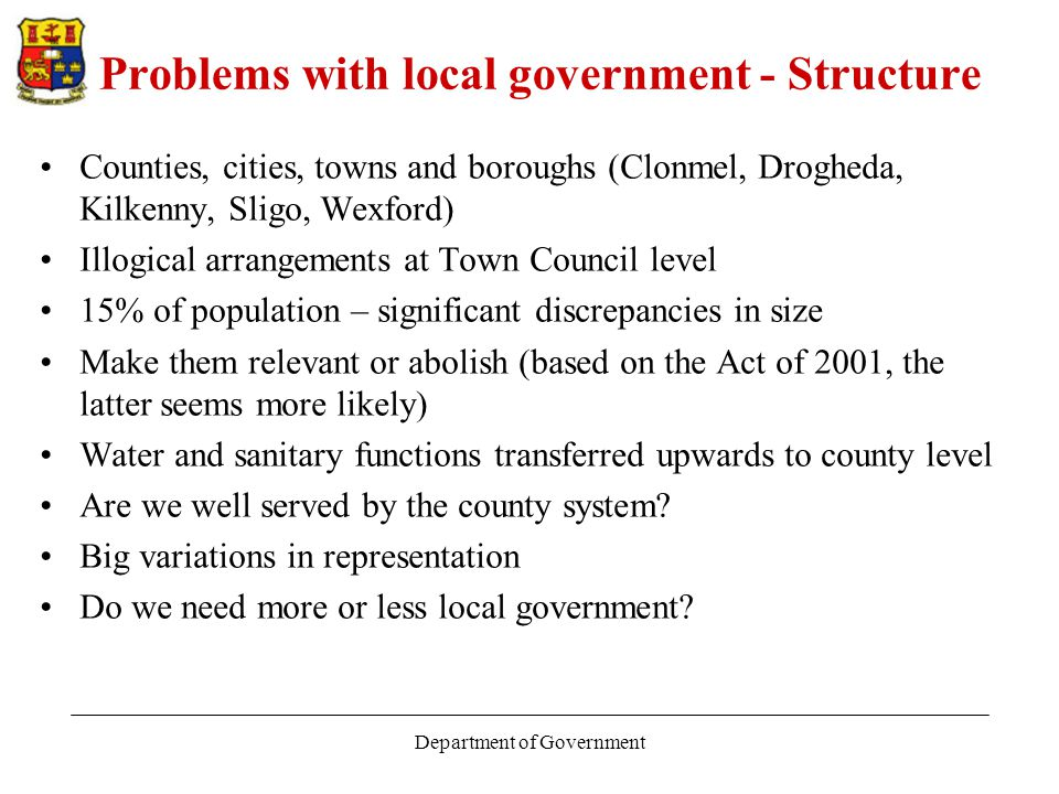 Department of Government Problems with local government - Structure Counties, cities, towns and boroughs (Clonmel, Drogheda, Kilkenny, Sligo, Wexford) Illogical arrangements at Town Council level 15% of population – significant discrepancies in size Make them relevant or abolish (based on the Act of 2001, the latter seems more likely) Water and sanitary functions transferred upwards to county level Are we well served by the county system.
