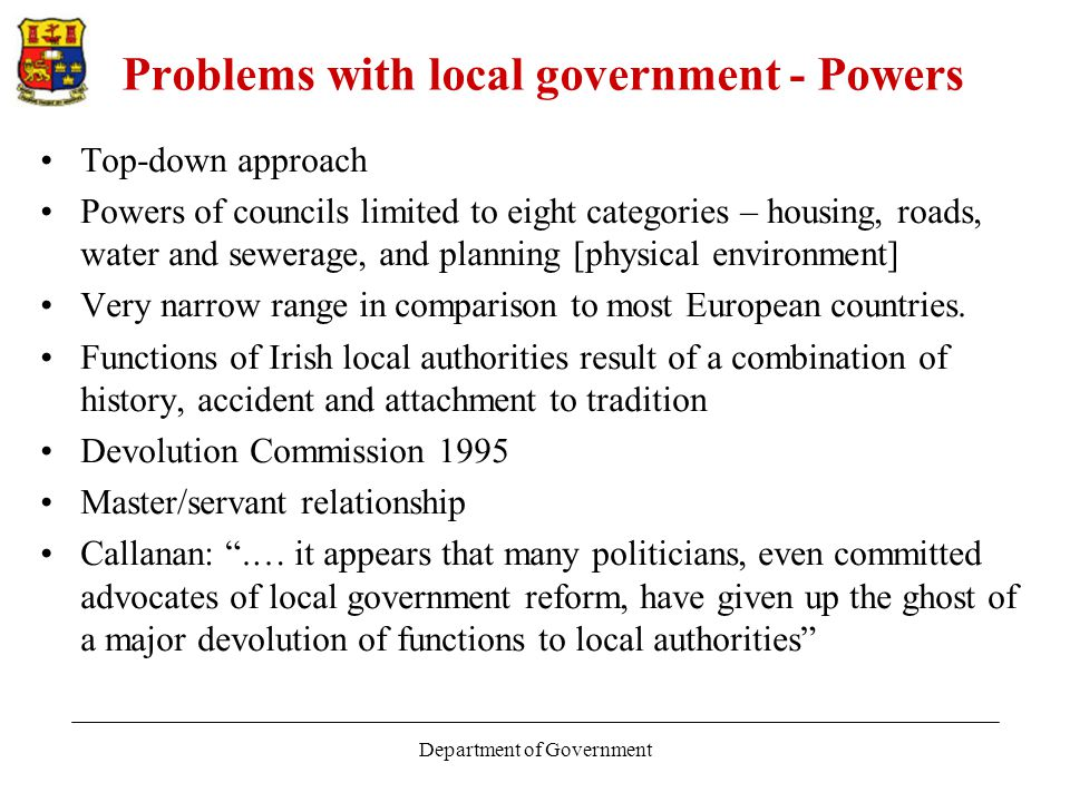 Department of Government Problems with local government - Powers Top-down approach Powers of councils limited to eight categories – housing, roads, water and sewerage, and planning [physical environment] Very narrow range in comparison to most European countries.