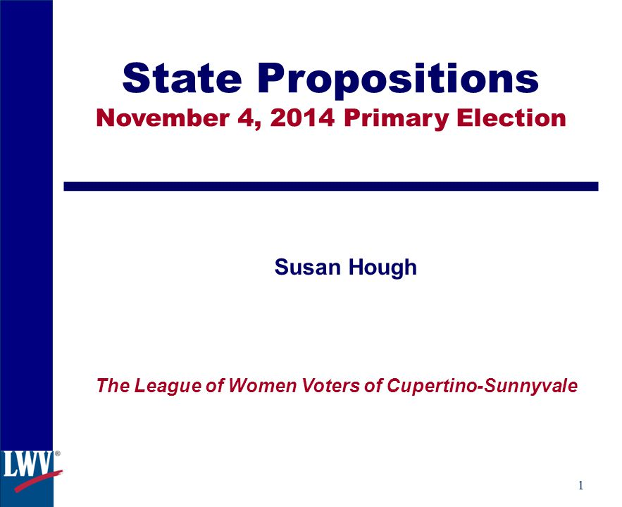 1 State Propositions November 4, 2014 Primary Election Susan Hough The League of Women Voters of Cupertino-Sunnyvale