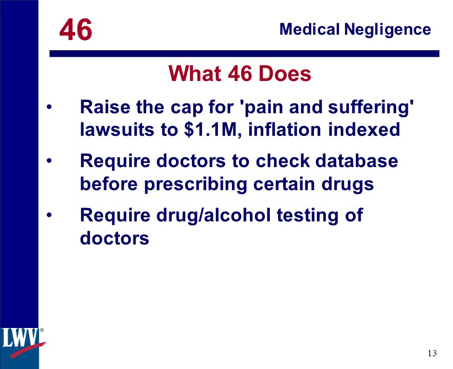 click 13 Medical Negligence What 46 Does Raise the cap for pain and suffering lawsuits to $1.1M, inflation indexed Require doctors to check database before prescribing certain drugs Require drug/alcohol testing of doctors 46