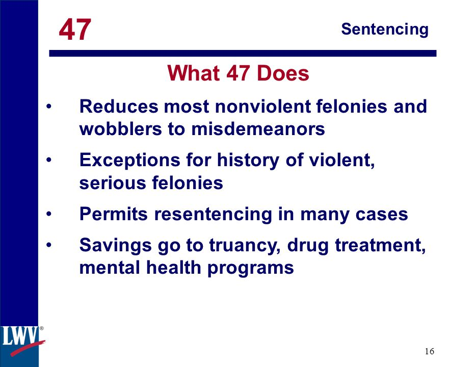 click 16 Sentencing What 47 Does Reduces most nonviolent felonies and wobblers to misdemeanors Exceptions for history of violent, serious felonies Permits resentencing in many cases Savings go to truancy, drug treatment, mental health programs 47